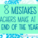 8 Mistakes Teachers Make at the End of the Year