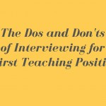 The Dos and Don'ts of Interviewing for Your First Teaching Position (!!!)