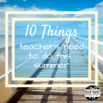10 Things Teachers Need to Do This Summer