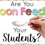 Are You Spoon Feeding Your Students?