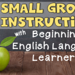 Small Group Instruction With Beginning English Language Learners