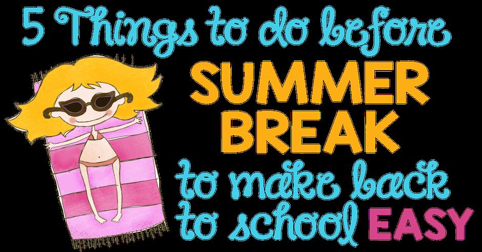 5 Things To Do Before Summer Break Make Back School Easy