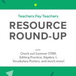Resource Round-up: Summer STEM, Editing Practice, Algebra 1, Vocabulary Posters, and More!