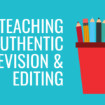 Tips for Teaching Authentic Revision & Editing