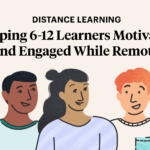 Distance Learning: Keeping 6-12 Learners Motivated and Engaged While Remote