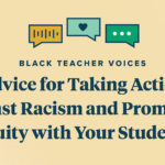 Black Teacher Voices: Advice for Taking Action Against Racism and Promoting Equity with Your Students