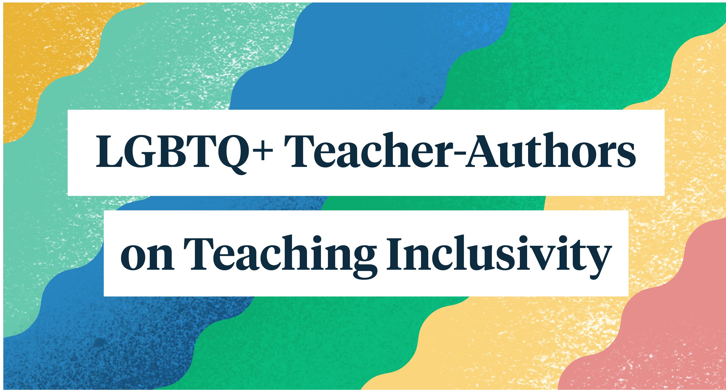 LGBTQ+ Teacher-Authors on Teaching Inclusivity