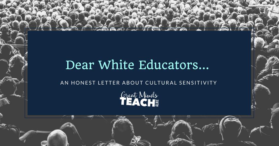 Dear White Educators: An Honest Letter About Cultural Sensitivuty