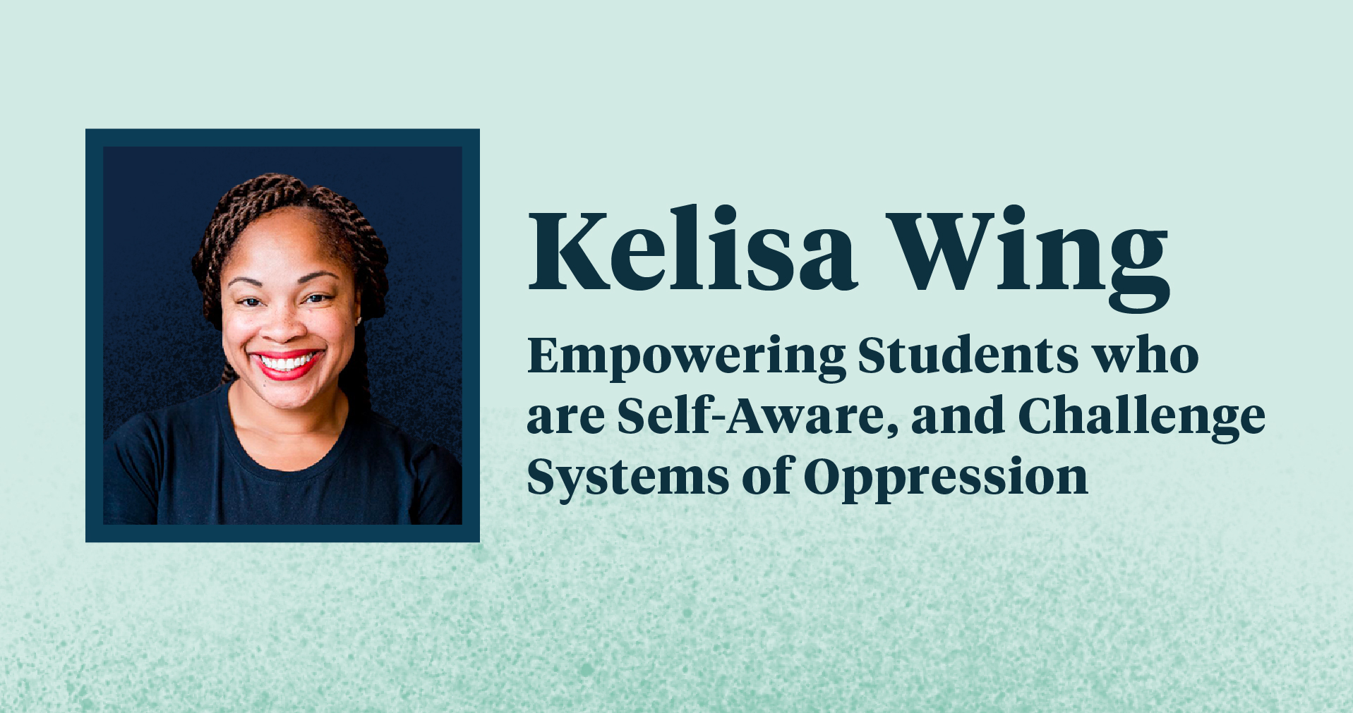 "Kelisa's headshot and the text ""Kelisa Wing: Empower Students who are Self-Aware, and Challenge Systems of Oppression"""