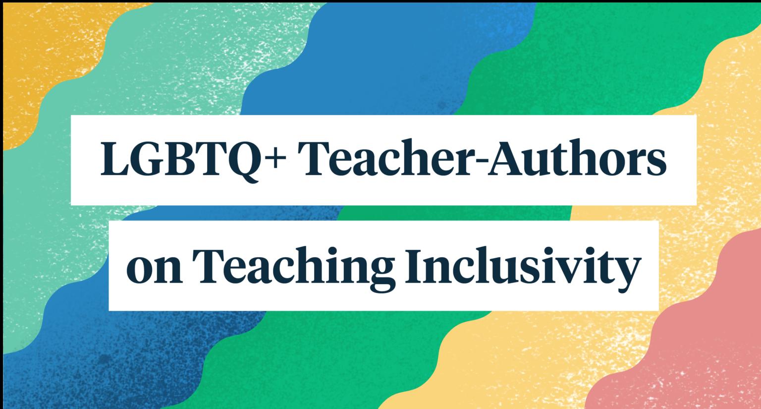 LBGTQ+ Teacher-Authors on Teaching Inclusivity